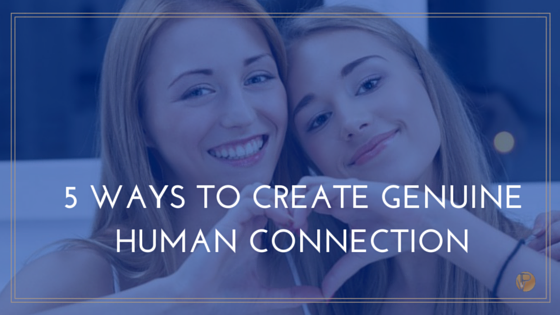5 WAYS TO CREATE GENUINE HUMAN CONNECTION