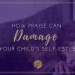 HOW PRAISE CAN DAMAGE YOUR CHILD'S SELF-ESTEEM