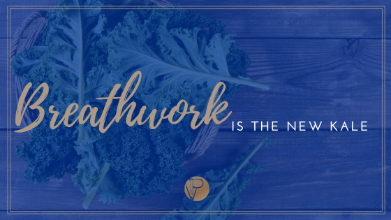 BREATHWORK IS THE NEW KALE